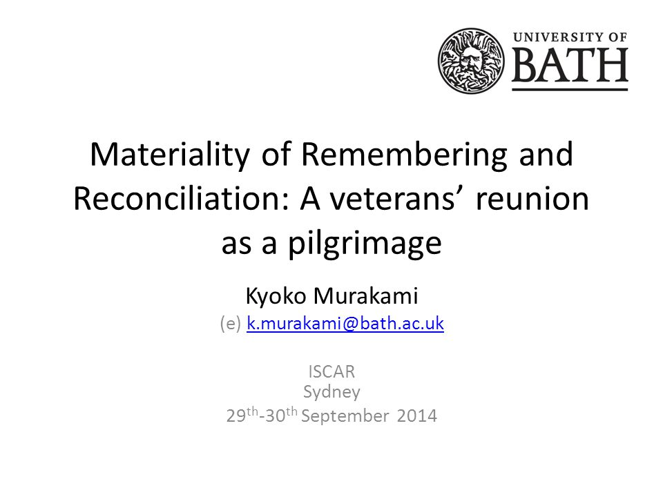 Materiality of Remembering and Reconciliation: A veterans' reunion as a pilgrimage Kyoko Murakami (e) k.murakami@bath.ac.ukk.murakami@bath.ac.uk ISCAR Sydney 29 th -30 th September 2014