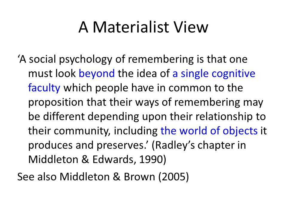 A Materialist View 'A social psychology of remembering is that one must look beyond the idea of a single cognitive faculty which people have in common to the proposition that their ways of remembering may be different depending upon their relationship to their community, including the world of objects it produces and preserves.' (Radley's chapter in Middleton & Edwards, 1990) See also Middleton & Brown (2005)