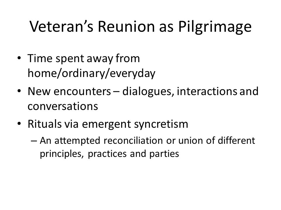 Veteran's Reunion as Pilgrimage Time spent away from home/ordinary/everyday New encounters – dialogues, interactions and conversations Rituals via emergent syncretism – An attempted reconciliation or union of different principles, practices and parties