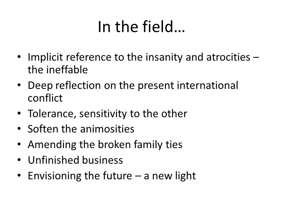 In the field… Implicit reference to the insanity and atrocities – the ineffable Deep reflection on the present international conflict Tolerance, sensitivity to the other Soften the animosities Amending the broken family ties Unfinished business Envisioning the future – a new light