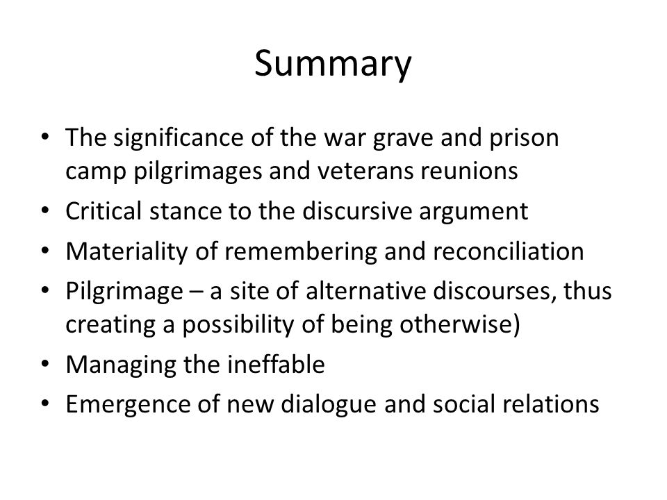 Summary The significance of the war grave and prison camp pilgrimages and veterans reunions Critical stance to the discursive argument Materiality of remembering and reconciliation Pilgrimage – a site of alternative discourses, thus creating a possibility of being otherwise) Managing the ineffable Emergence of new dialogue and social relations