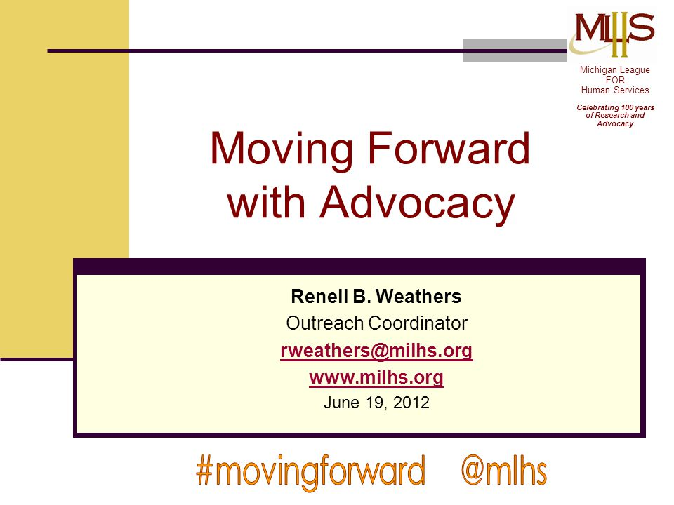 Moving Forward with Advocacy Renell B. Weathers Outreach Coordinator rweathers@milhs.org www.milhs.org June 19, 2012 Michigan League FOR Human Service
