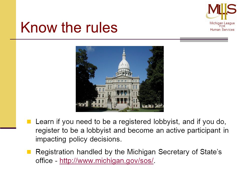 Michigan League FOR Human Services Know the rules Learn if you need to be a registered lobbyist, and if you do, register to be a lobbyist and become a