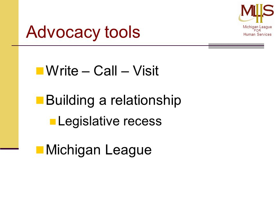 Michigan League FOR Human Services 7 Tips Be prepared It's all about credibility Relationships are critical Don't count anyone in or out Be focused Work with partners Share stories