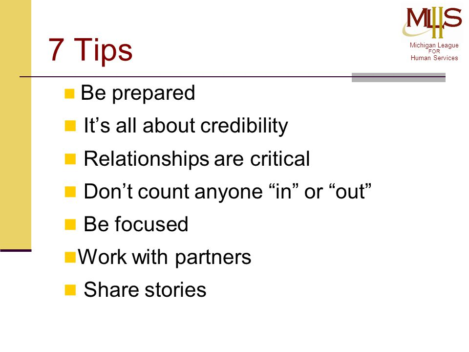 "Michigan League FOR Human Services 7 Tips Be prepared It's all about credibility Relationships are critical Don't count anyone ""in"" or ""out"" Be focuse"