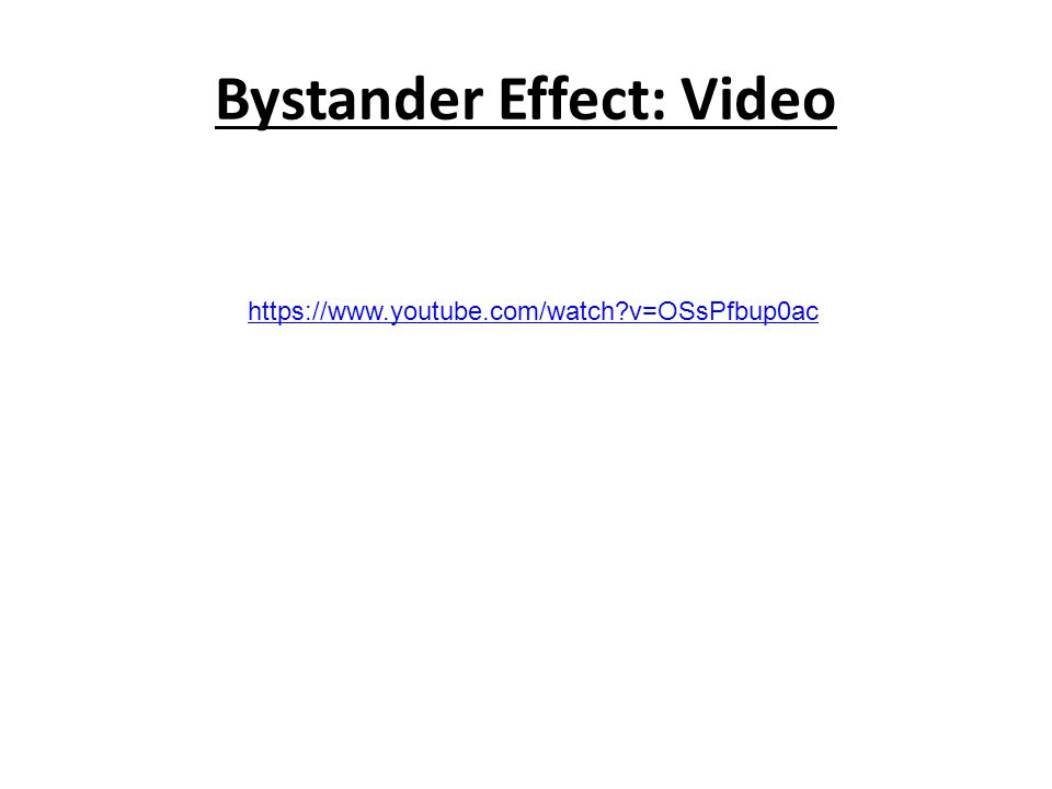 Bystander Effect: Video https://www.youtube.com/watch v=OSsPfbup0ac
