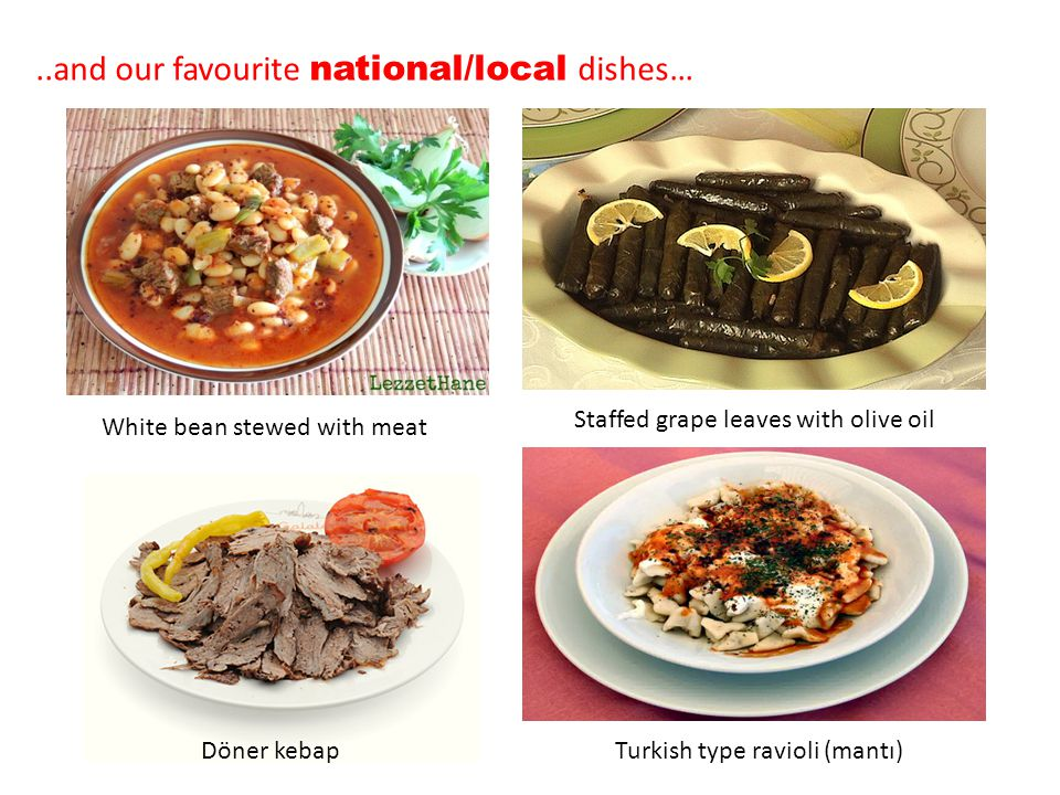..and our favourite national/local dishes… White bean stewed with meat Staffed grape leaves with olive oil Döner kebapTurkish type ravioli (mantı)