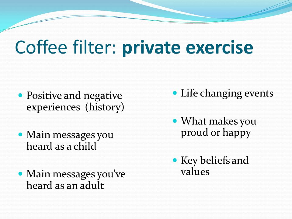 Coffee filter: private exercise Positive and negative experiences (history) Main messages you heard as a child Main messages you've heard as an adult