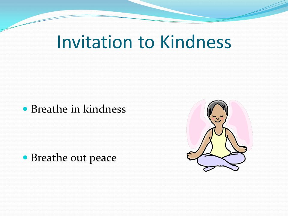 Invitation to Kindness Breathe in kindness Breathe out peace