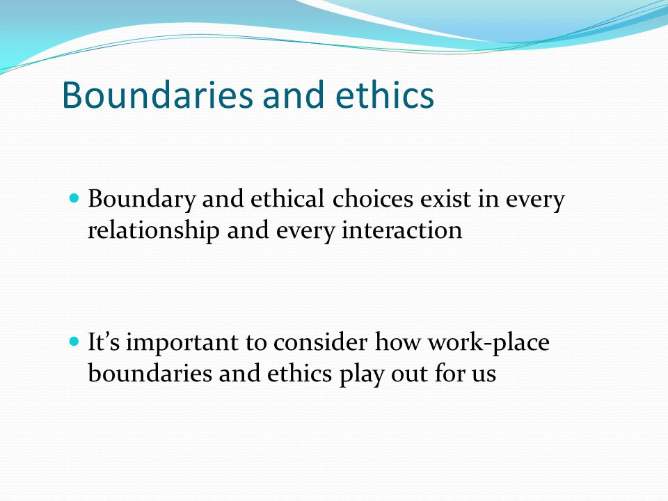 Boundaries and ethics Boundary and ethical choices exist in every relationship and every interaction It's important to consider how work-place boundar