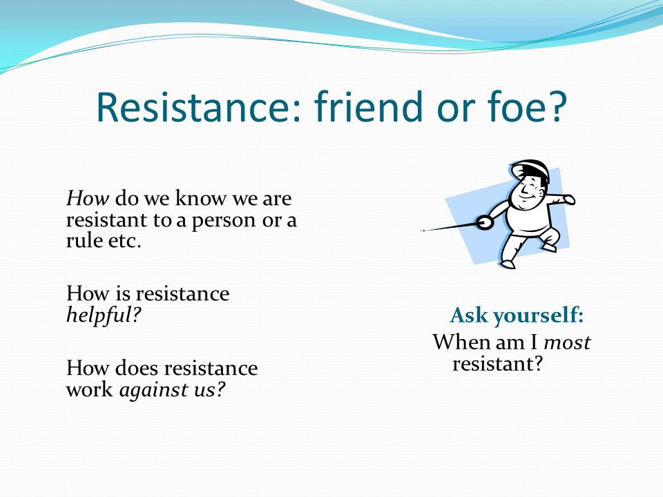 Resistance: friend or foe. How do we know we are resistant to a person or a rule etc.