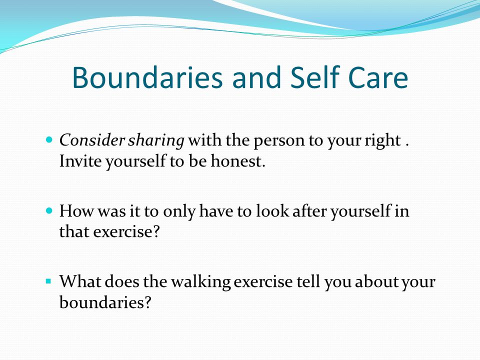 Boundaries and Self Care Consider sharing with the person to your right. Invite yourself to be honest. How was it to only have to look after yourself