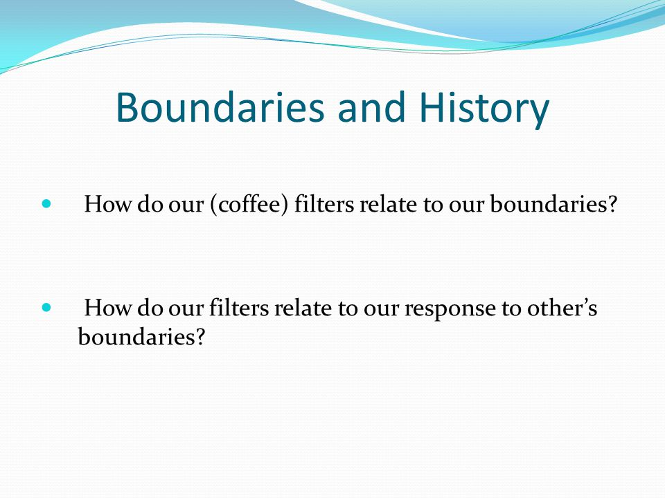 Boundaries and History How do our (coffee) filters relate to our boundaries? How do our filters relate to our response to other's boundaries?