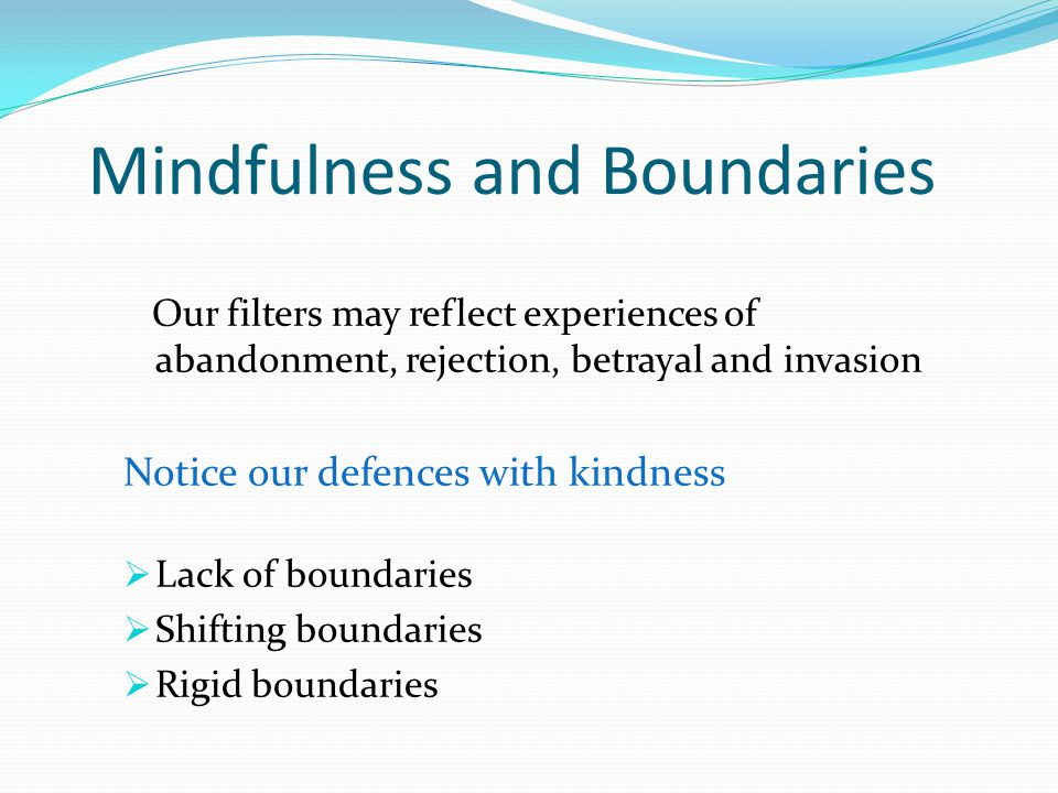 Mindfulness and Boundaries Our filters may reflect experiences of abandonment, rejection, betrayal and invasion Notice our defences with kindness  Lack of boundaries  Shifting boundaries  Rigid boundaries