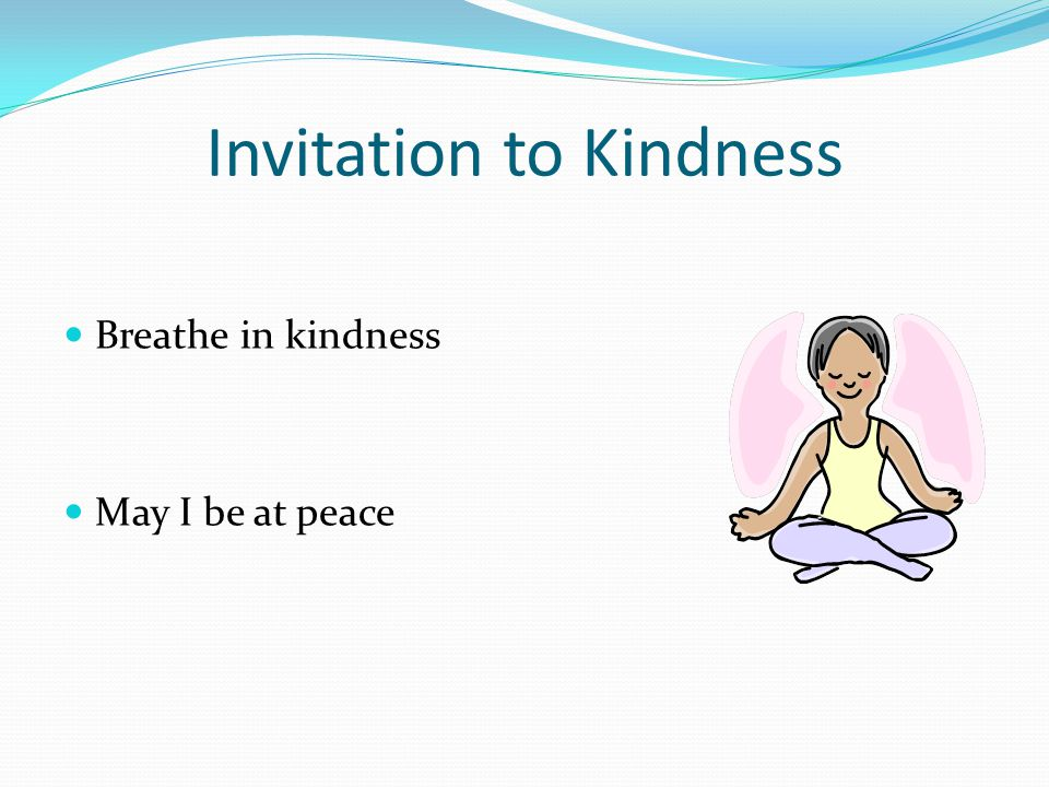 Invitation to Kindness Breathe in kindness May I be at peace