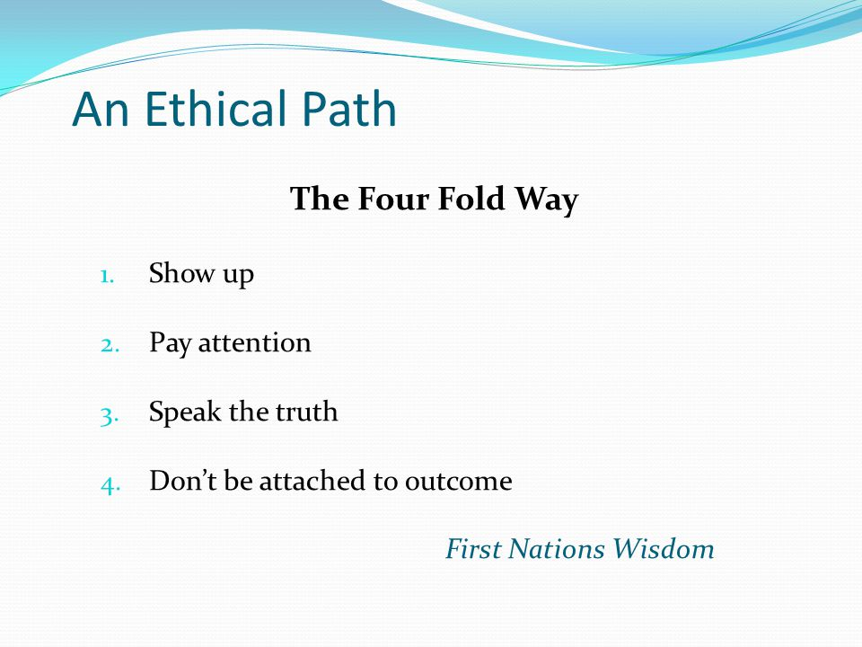 An Ethical Path The Four Fold Way 1. Show up 2. Pay attention 3. Speak the truth 4. Don't be attached to outcome First Nations Wisdom
