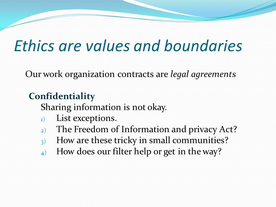Ethics are values and boundaries Our work organization contracts are legal agreements Confidentiality Sharing information is not okay. 1) List excepti