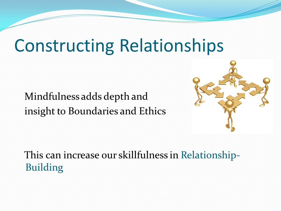 Constructing Relationships Mindfulness adds depth and insight to Boundaries and Ethics This can increase our skillfulness in Relationship- Building