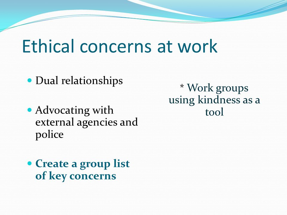 Ethical concerns at work Dual relationships Advocating with external agencies and police Create a group list of key concerns * Work groups using kindn