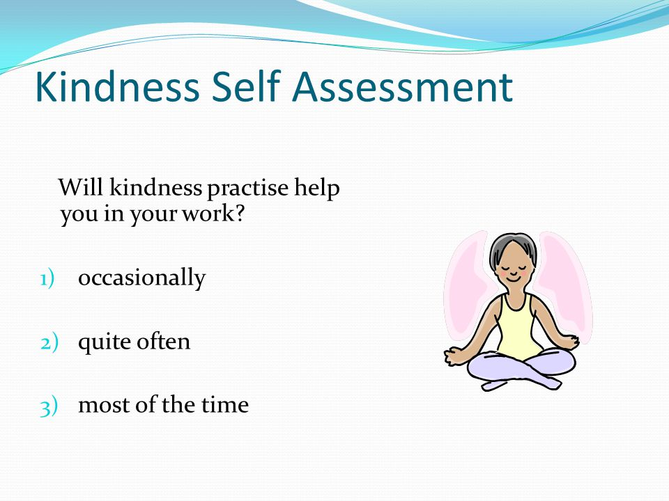 Kindness Self Assessment Will kindness practise help you in your work.