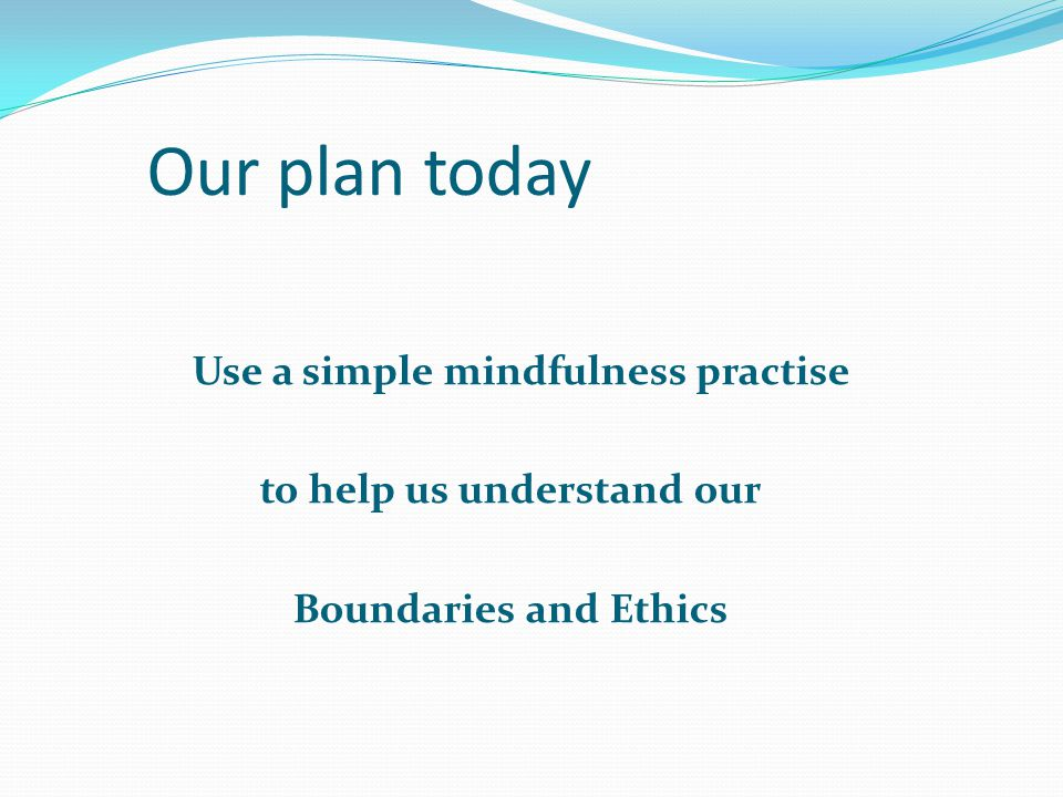 Our plan today Use a simple mindfulness practise to help us understand our Boundaries and Ethics