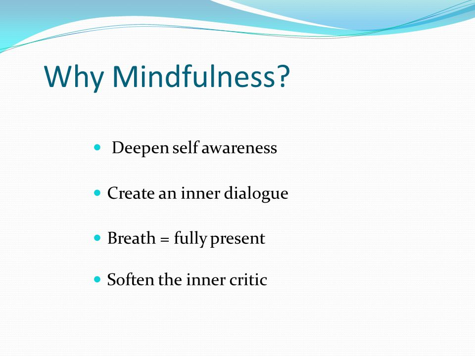 Why Mindfulness? Deepen self awareness Create an inner dialogue Breath = fully present Soften the inner critic