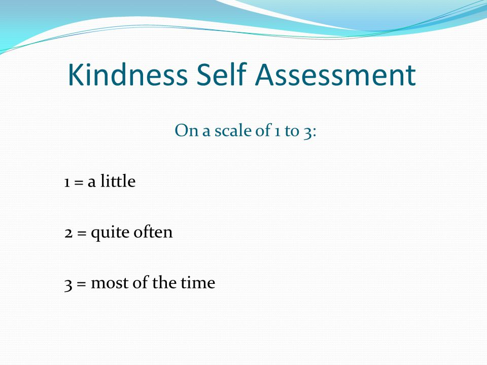 Kindness Self Assessment On a scale of 1 to 3: 1 = a little 2 = quite often 3 = most of the time