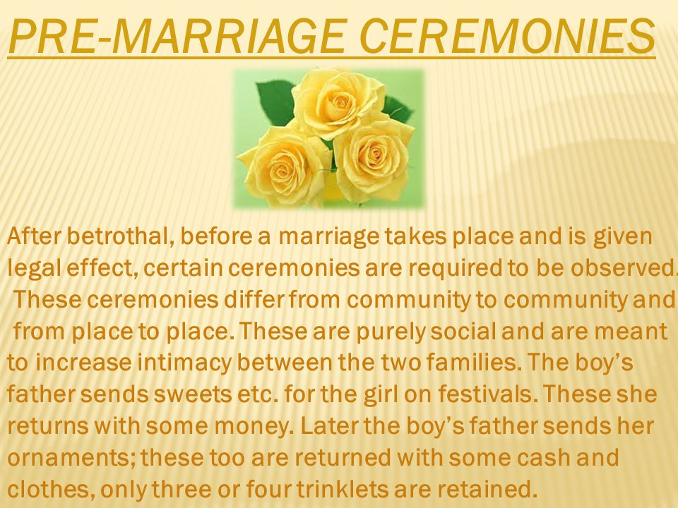 PRE-MARRIAGE CEREMONIES After betrothal, before a marriage takes place and is given legal effect, certain ceremonies are required to be observed.