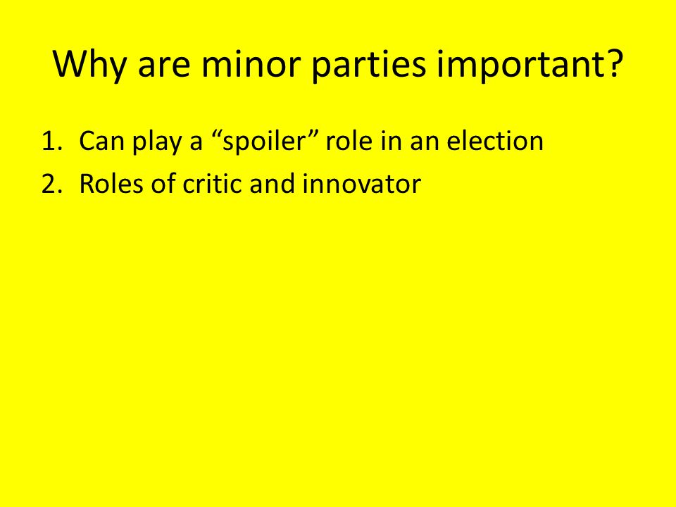 "Why are minor parties important? 1.Can play a ""spoiler"" role in an election 2.Roles of critic and innovator"