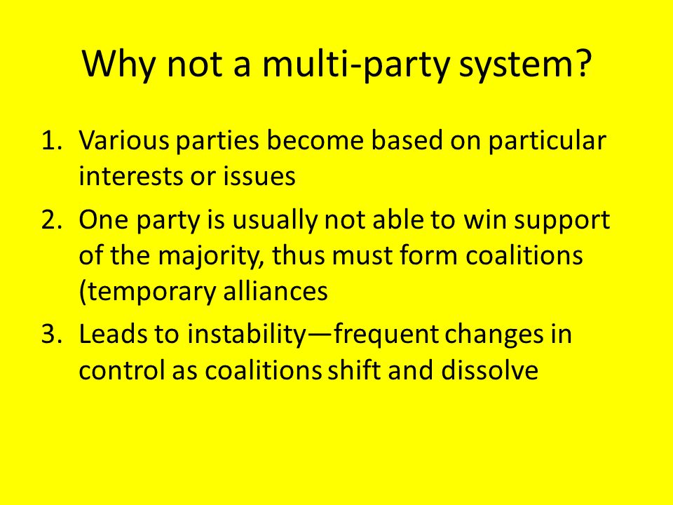 Why not a multi-party system? 1.Various parties become based on particular interests or issues 2.One party is usually not able to win support of the m