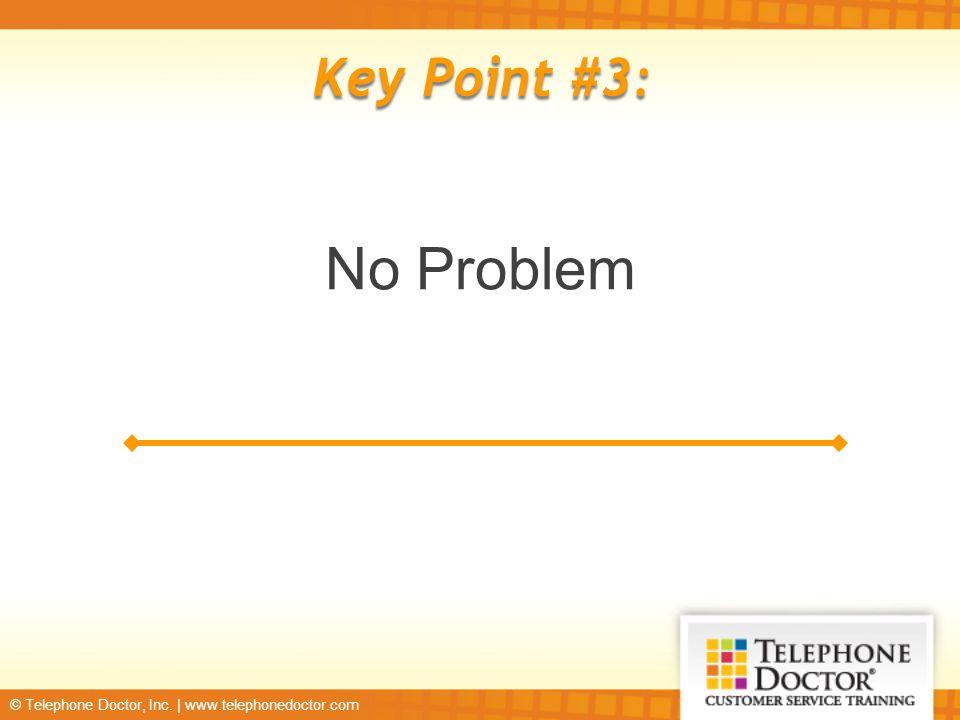 © Telephone Doctor, Inc. | www.telephonedoctor.com Key Point #3: No Problem