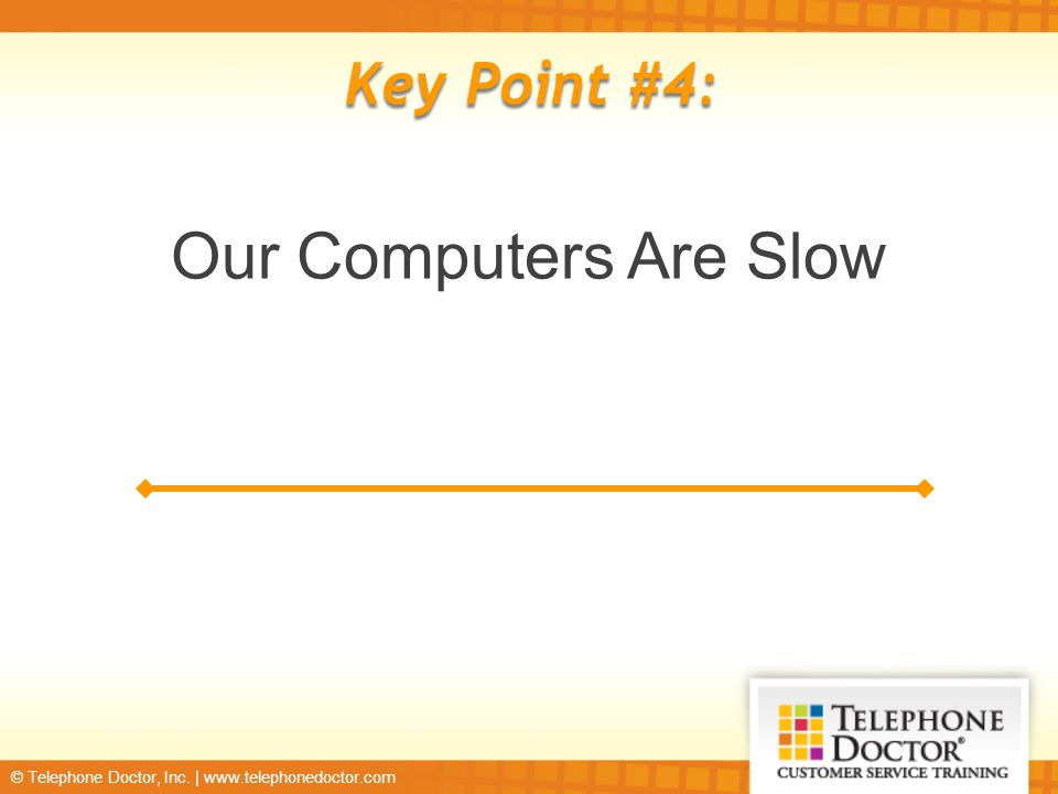 © Telephone Doctor, Inc. | www.telephonedoctor.com Key Point #4: Our Computers Are Slow