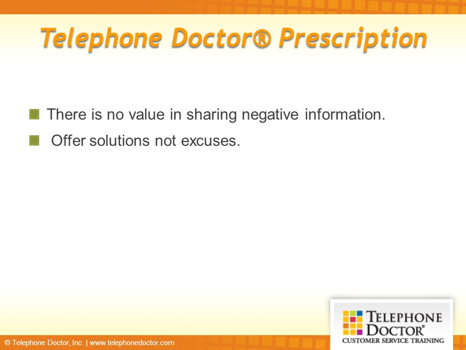 © Telephone Doctor, Inc. | www.telephonedoctor.com There is no value in sharing negative information. Offer solutions not excuses. Telephone Doctor® P