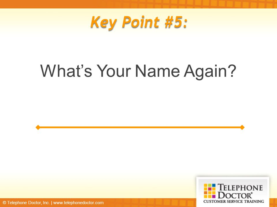 © Telephone Doctor, Inc. | www.telephonedoctor.com Key Point #5: What's Your Name Again