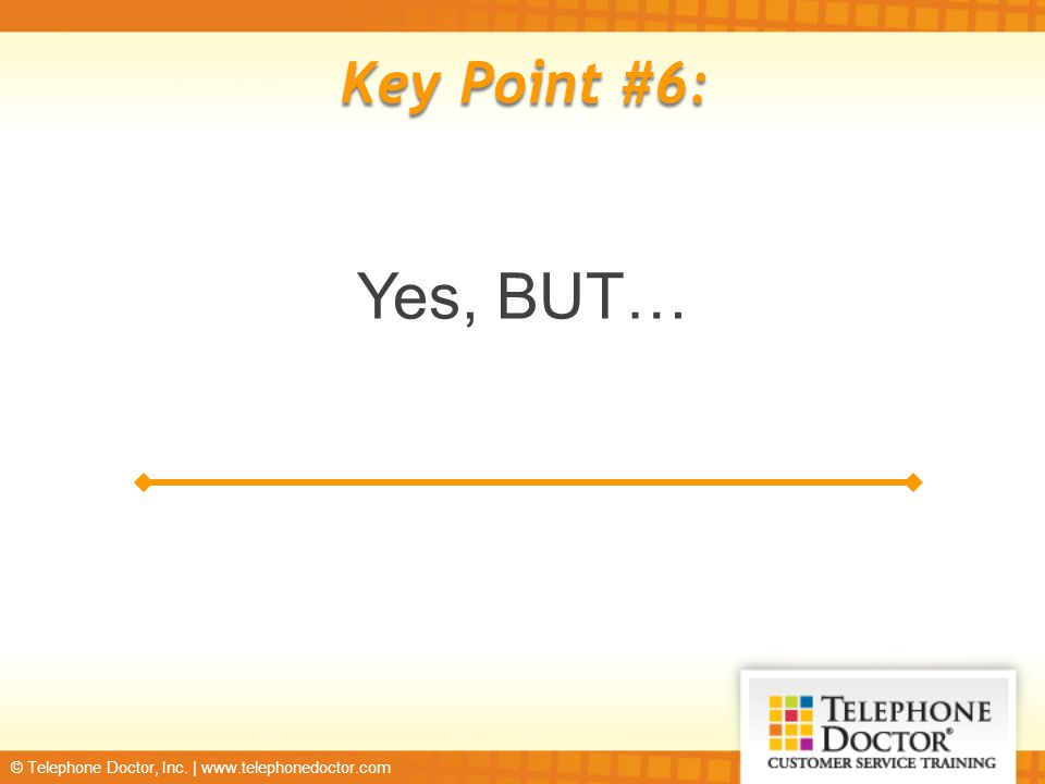 © Telephone Doctor, Inc. | www.telephonedoctor.com Key Point #6: Yes, BUT…