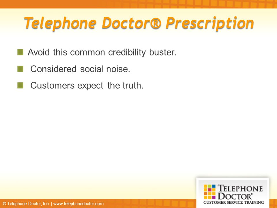 © Telephone Doctor, Inc. | www.telephonedoctor.com Telephone Doctor® Prescription Avoid this common credibility buster. Considered social noise. Custo