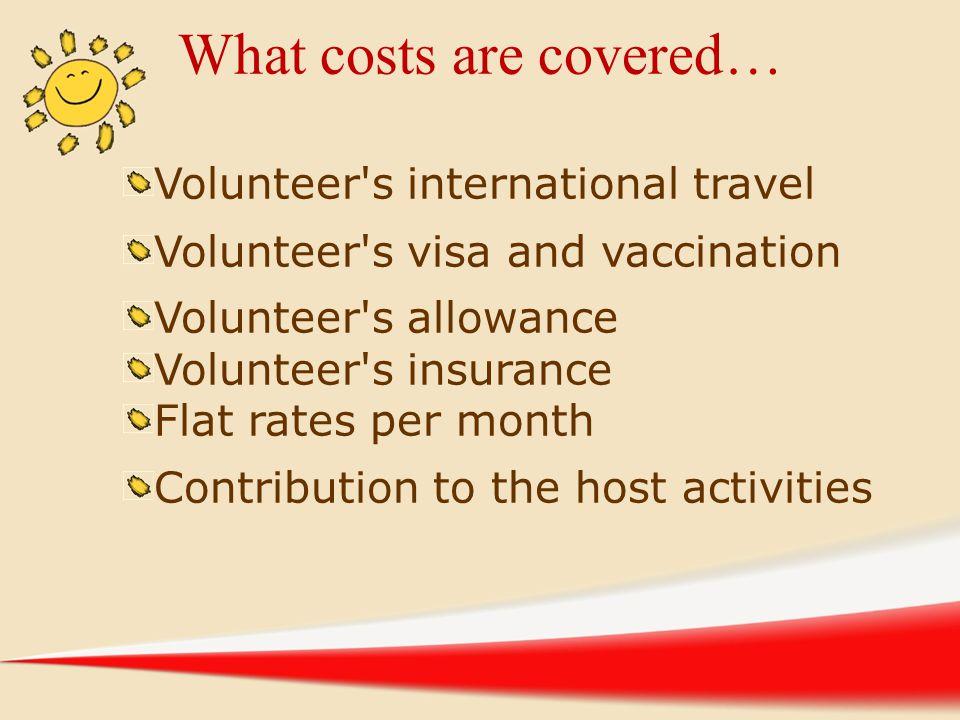 What costs are covered… Volunteer's international travel Volunteer's visa and vaccination Volunteer's allowance Volunteer's insurance Flat rates per m