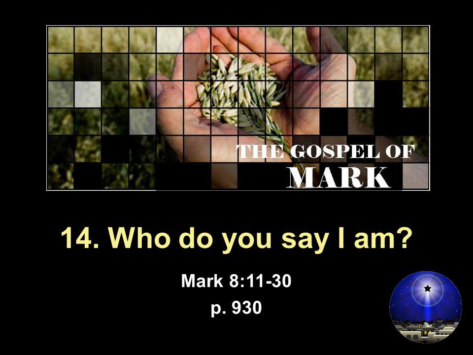 14. Who do you say I am Mark 8:11-30 p. 930