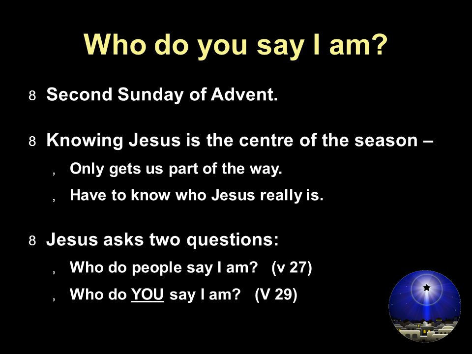 Who do you say I am?  Second Sunday of Advent.  Knowing Jesus is the centre of the season –  Only gets us part of the way.  Have to know who Jesus
