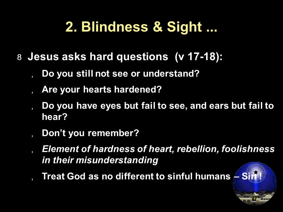 2. Blindness & Sight...  Jesus asks hard questions (v 17-18):  Do you still not see or understand?  Are your hearts hardened?  Do you have eyes bu