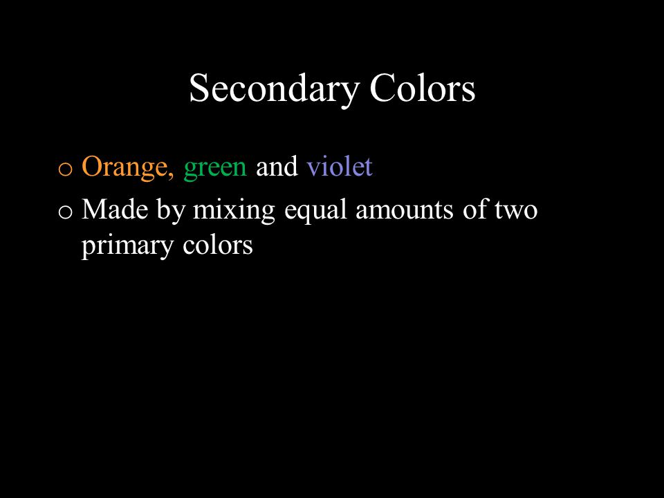 Tertiary Colors o 6 of them: Red-orange, red-violet, blue- green, blue-violet, yellow-green, and yellow-orange o Also known as intermediate colors o Made by mixing equal parts of a primary color and a secondary color
