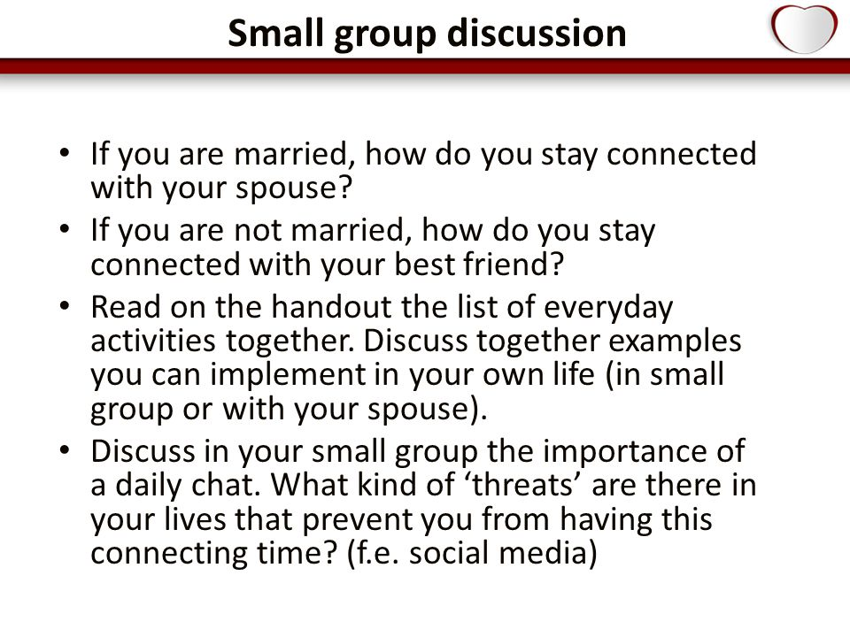 Small group discussion If you are married, how do you stay connected with your spouse.