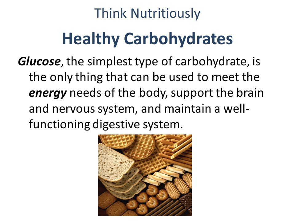 Healthy Carbohydrates Glucose, the simplest type of carbohydrate, is the only thing that can be used to meet the energy needs of the body, support the brain and nervous system, and maintain a well- functioning digestive system.
