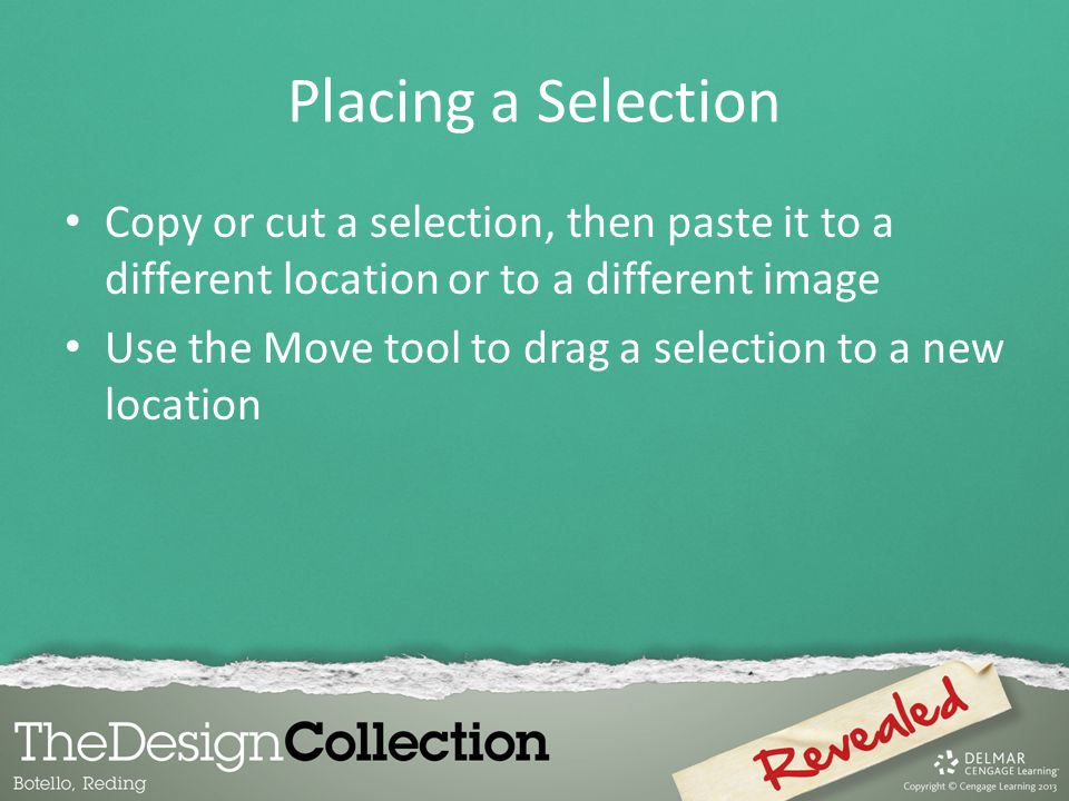 Placing a Selection Copy or cut a selection, then paste it to a different location or to a different image Use the Move tool to drag a selection to a new location