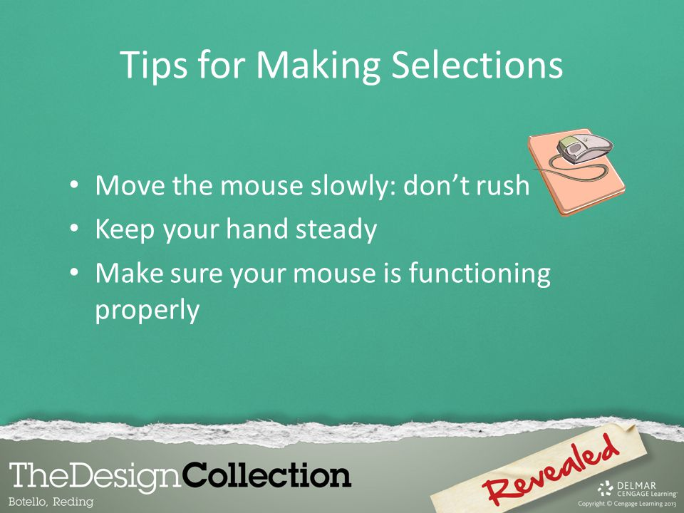 Tips for Making Selections Move the mouse slowly: don't rush Keep your hand steady Make sure your mouse is functioning properly