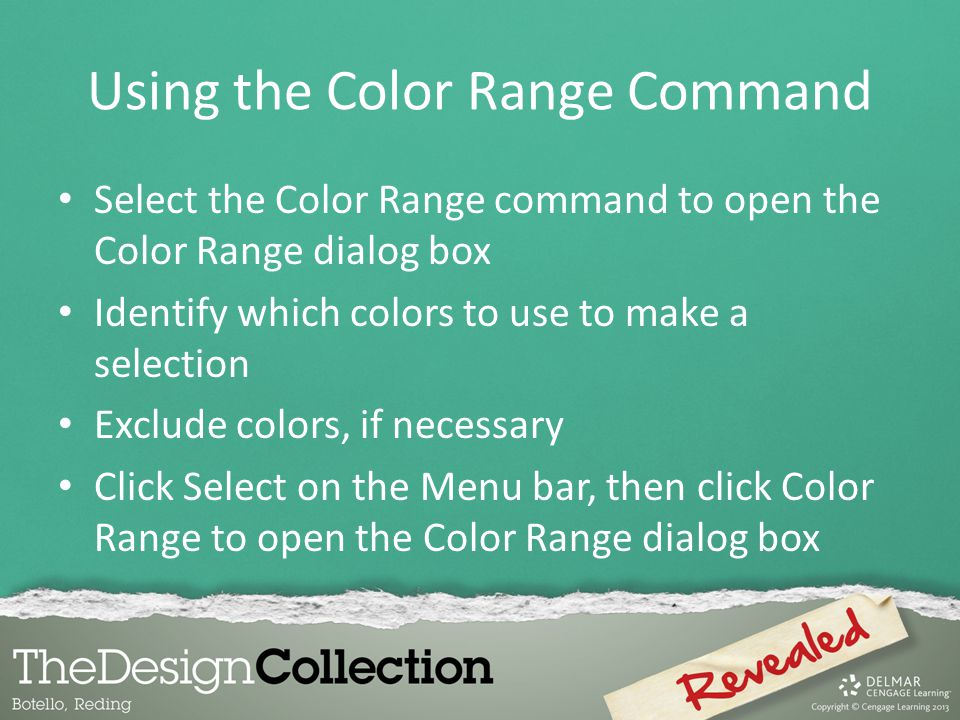 Using the Color Range Command Select the Color Range command to open the Color Range dialog box Identify which colors to use to make a selection Exclude colors, if necessary Click Select on the Menu bar, then click Color Range to open the Color Range dialog box