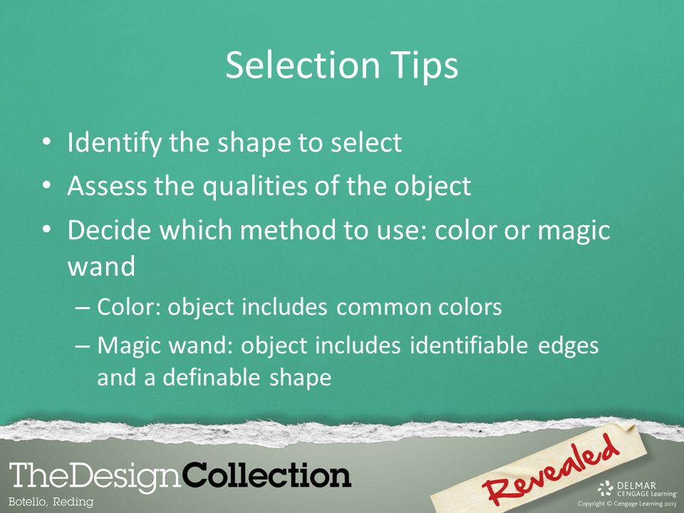 Selection Tips Identify the shape to select Assess the qualities of the object Decide which method to use: color or magic wand – Color: object includes common colors – Magic wand: object includes identifiable edges and a definable shape