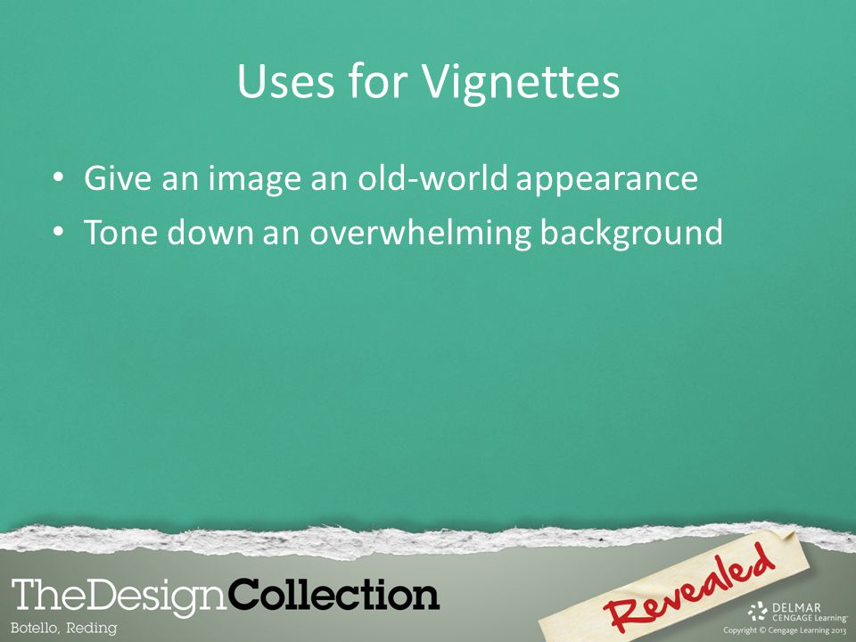 Uses for Vignettes Give an image an old-world appearance Tone down an overwhelming background