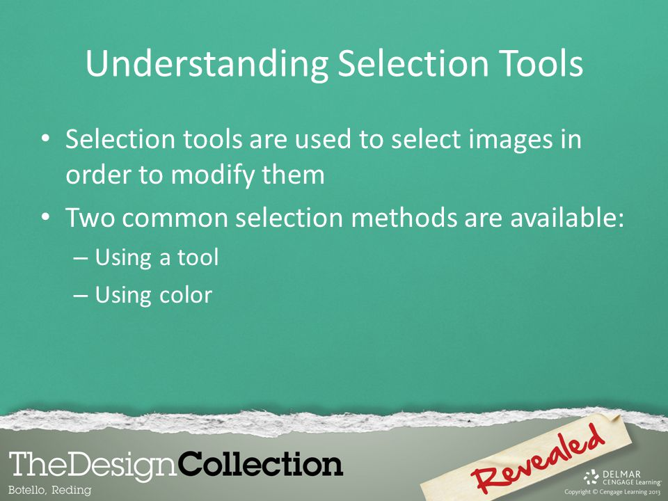 Understanding Selection Tools Selection tools are used to select images in order to modify them Two common selection methods are available: – Using a tool – Using color