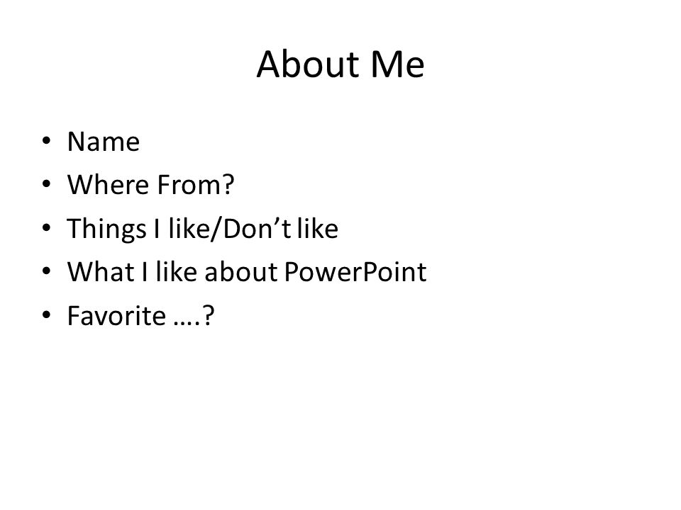 About Me Name Where From Things I like/Don't like What I like about PowerPoint Favorite ….